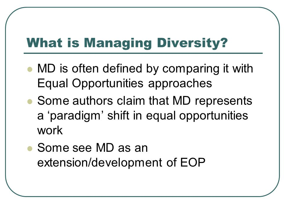 What is Managing Diversity? MD is often defined by comparing it with Equal Opportunities approaches Some authors claim that MD represents a paradigm s