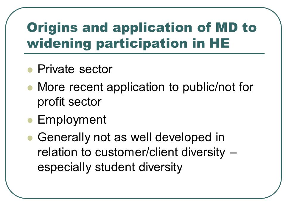 Origins and application of MD to widening participation in HE Private sector More recent application to public/not for profit sector Employment Genera