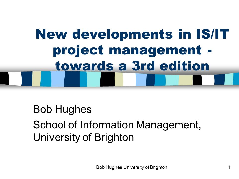 Bob Hughes University of Brighton1 New developments in IS/IT project management - towards a 3rd edition Bob Hughes School of Information Management, University of Brighton