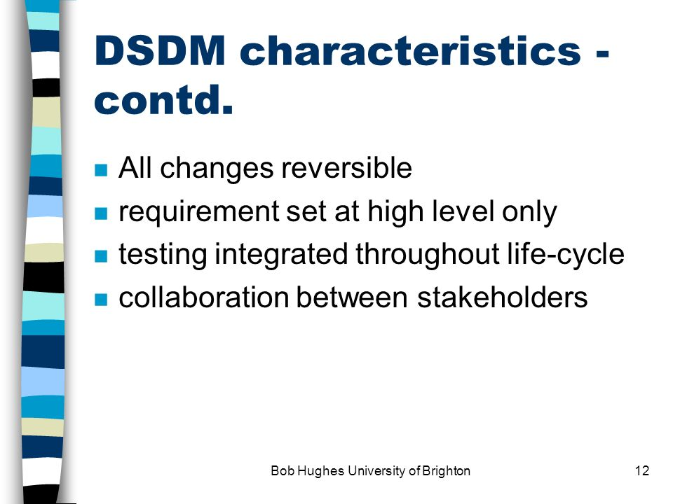 Bob Hughes University of Brighton11 New paradigms: DSDM the nine characteristics n active user involvement n development team empowerment n frequent product delivery n business fitness is key n iterative/incremental development