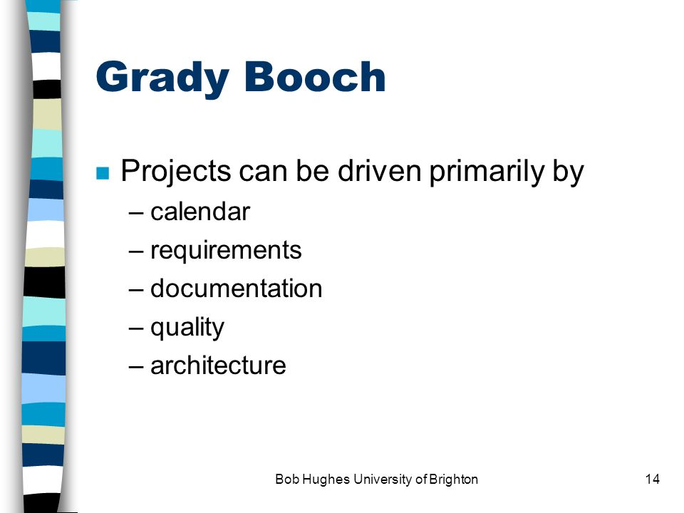 Bob Hughes University of Brighton13 project management implications of DSDM n control on products and requirements n time-boxing: fixed time-scales -