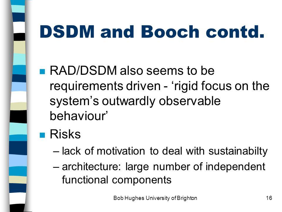Bob Hughes University of Brighton15 DSDM and the Booch taxonomy n RAD/DSDM seems to be essentially –calendar driven i.e.