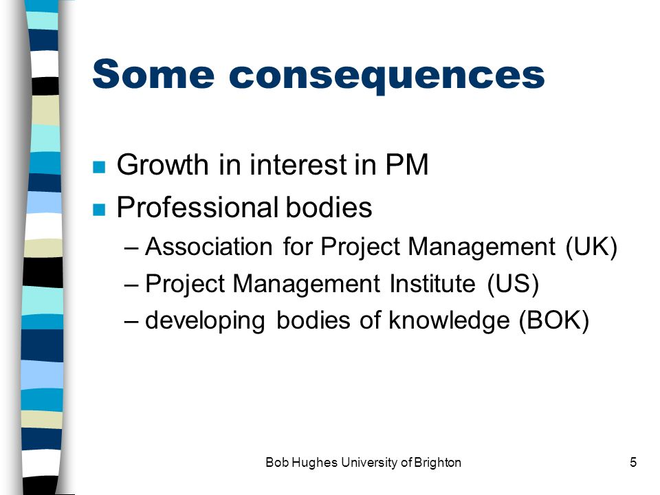 Bob Hughes University of Brighton5 Some consequences n Growth in interest in PM n Professional bodies –Association for Project Management (UK) –Project Management Institute (US) –developing bodies of knowledge (BOK)