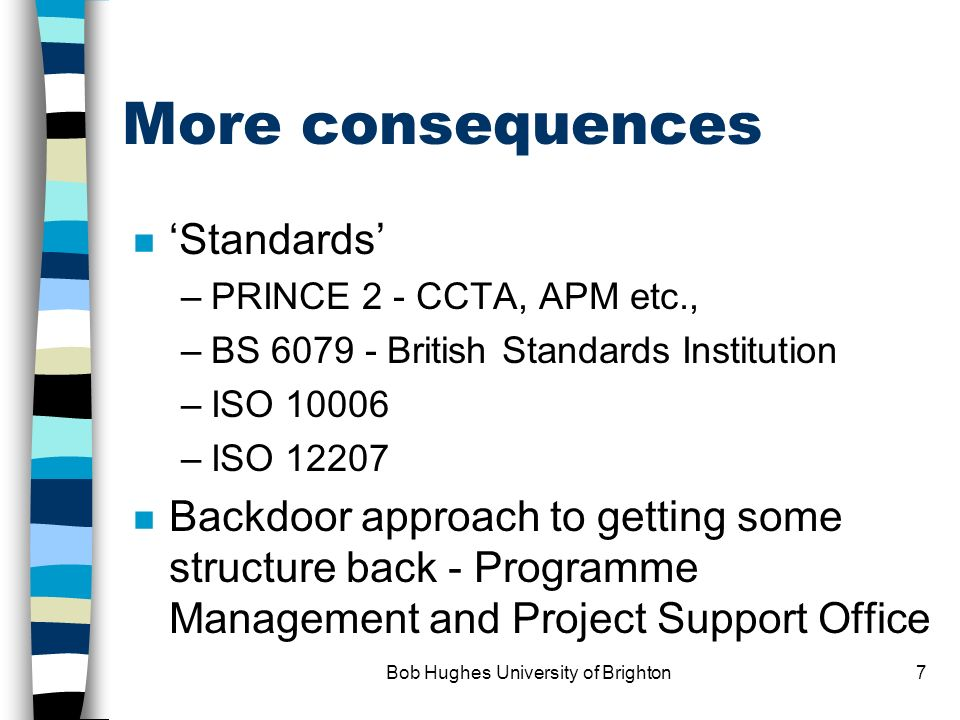 Bob Hughes University of Brighton7 More consequences n Standards –PRINCE 2 - CCTA, APM etc., –BS 6079 - British Standards Institution –ISO 10006 –ISO 12207 n Backdoor approach to getting some structure back - Programme Management and Project Support Office