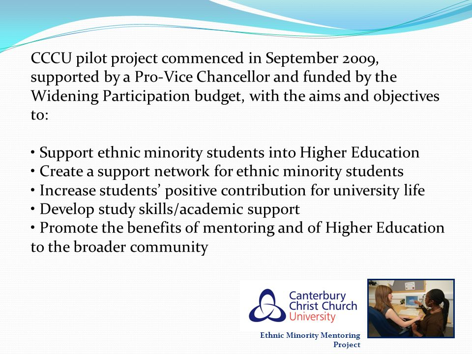 Ethnic Minority Mentoring Project CCCU pilot project commenced in September 2009, supported by a Pro-Vice Chancellor and funded by the Widening Partic