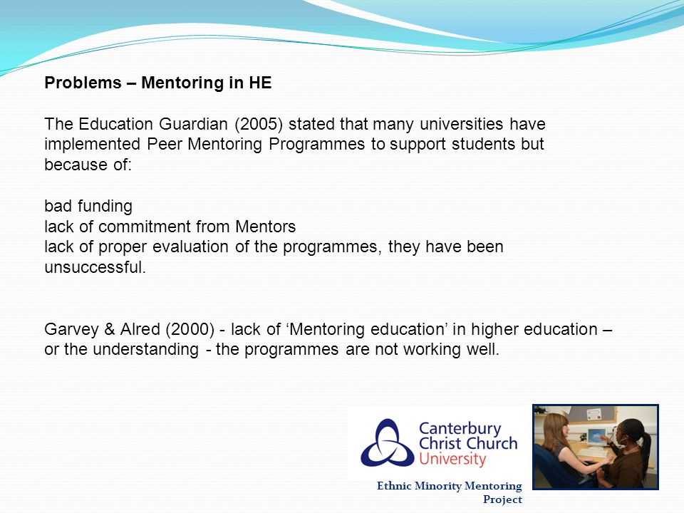 Ethnic Minority Mentoring Project Problems – Mentoring in HE The Education Guardian (2005) stated that many universities have implemented Peer Mentori