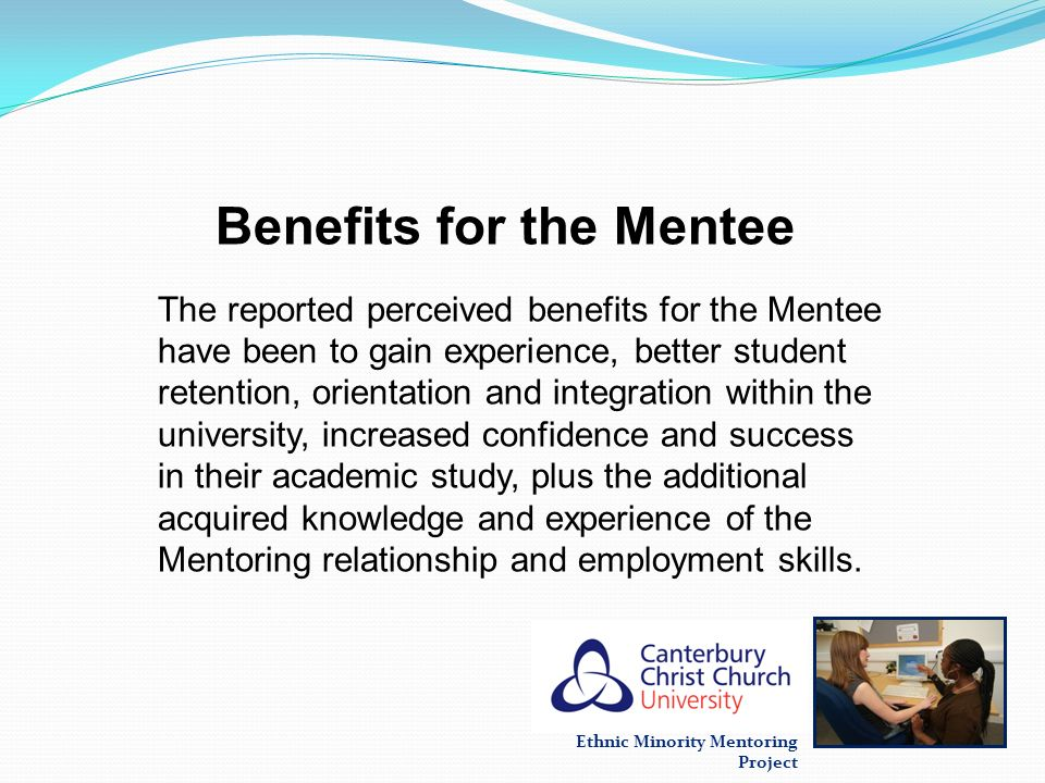 Ethnic Minority Mentoring Project Benefits for the Mentee The reported perceived benefits for the Mentee have been to gain experience, better student