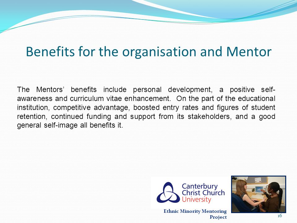 Ethnic Minority Mentoring Project Benefits for the organisation and Mentor The Mentors benefits include personal development, a positive self- awarene