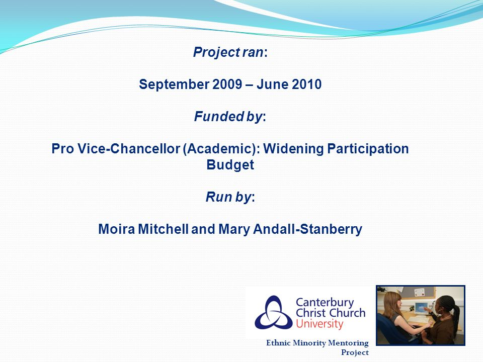 Ethnic Minority Mentoring Project Project ran: September 2009 – June 2010 Funded by: Pro Vice-Chancellor (Academic): Widening Participation Budget Run