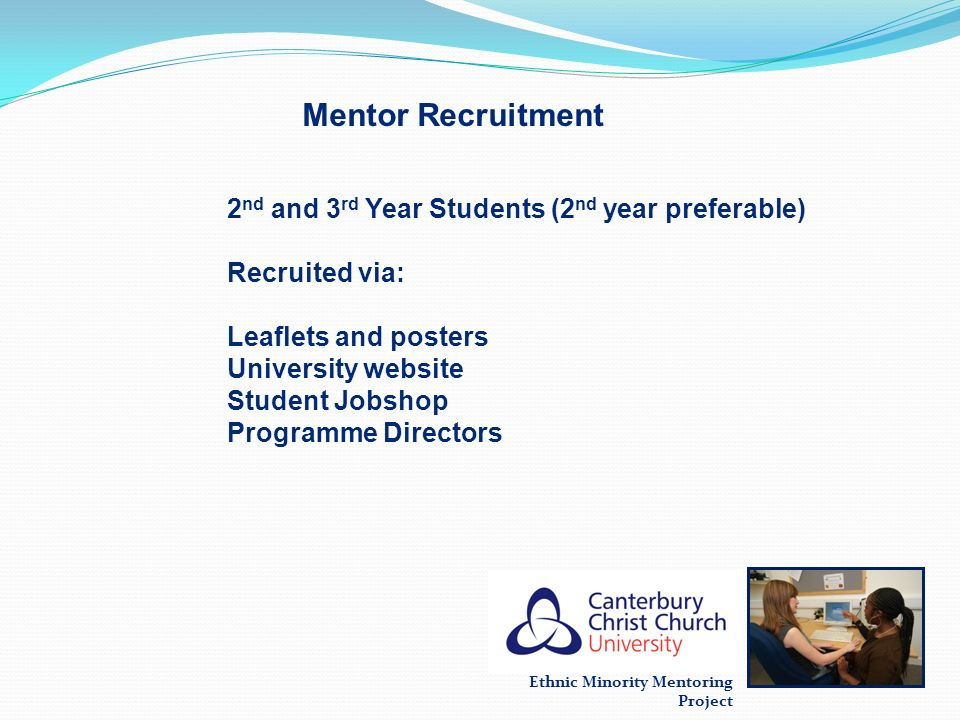Ethnic Minority Mentoring Project Mentor Recruitment 2 nd and 3 rd Year Students (2 nd year preferable) Recruited via: Leaflets and posters University