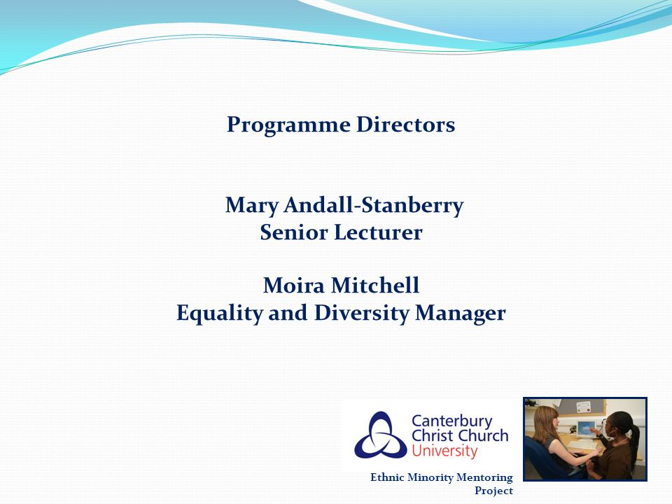 Ethnic Minority Mentoring Project Programme Directors Mary Andall-Stanberry Senior Lecturer Moira Mitchell Equality and Diversity Manager