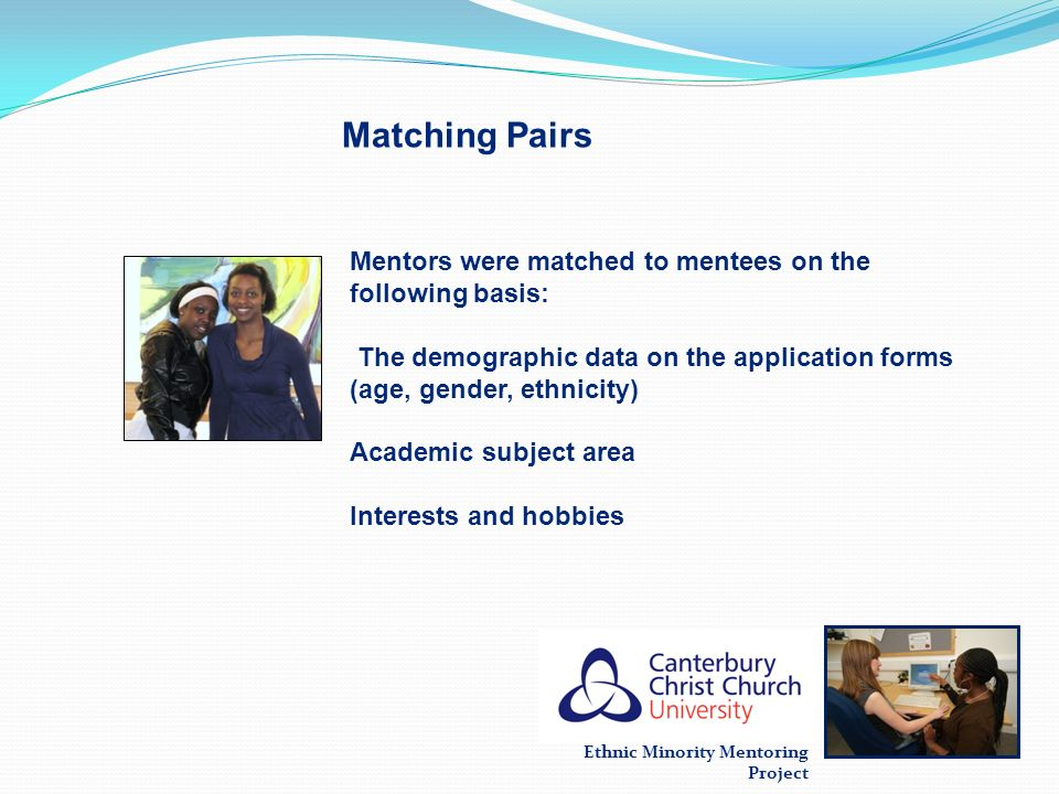 Ethnic Minority Mentoring Project Matching Pairs Mentors were matched to mentees on the following basis: The demographic data on the application forms