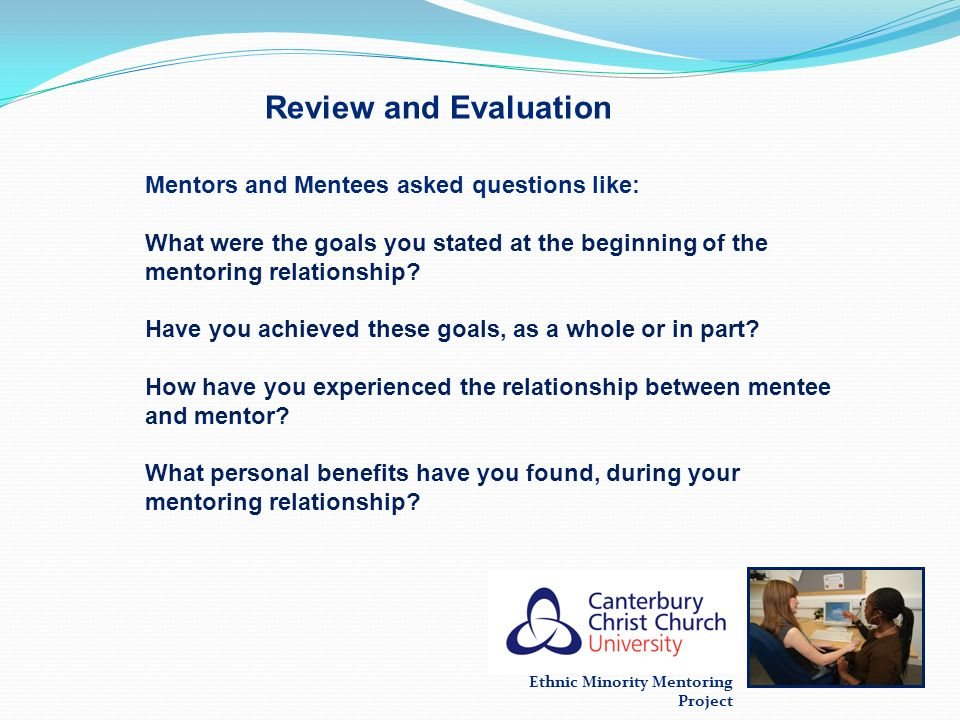 Ethnic Minority Mentoring Project Review and Evaluation Mentors and Mentees asked questions like: What were the goals you stated at the beginning of t