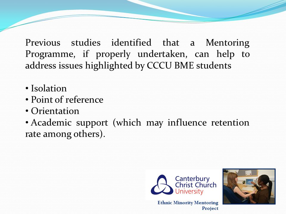 Ethnic Minority Mentoring Project Critical factors - Mentoring programmes Friday & Friday (2002); Meggison (2006) and Clutterbuck (2004), - organisations who plan on introducing a Mentoring programme, need to ascertain that it is a corporate initiative embedded in the organisations strategic objectives, to enable them to achieve maximum effectiveness.