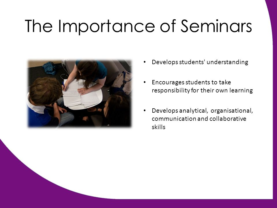 The Importance of Seminars Develops students understanding Encourages students to take responsibility for their own learning Develops analytical, organisational, communication and collaborative skills