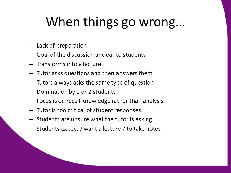 When things go wrong… – Lack of preparation – Goal of the discussion unclear to students – Transforms into a lecture – Tutor asks questions and then answers them – Tutors always asks the same type of question – Domination by 1 or 2 students – Focus is on recall knowledge rather than analysis – Tutor is too critical of student responses – Students are unsure what the tutor is asking – Students expect / want a lecture / to take notes