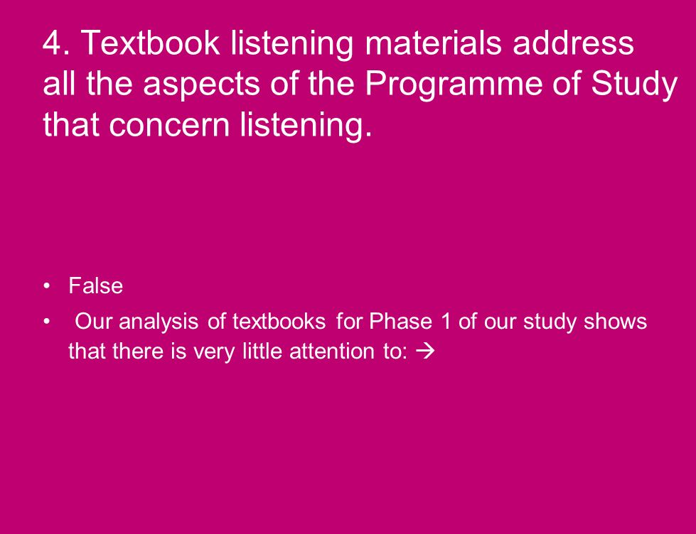 4. Textbook listening materials address all the aspects of the Programme of Study that concern listening. False Our analysis of textbooks for Phase 1