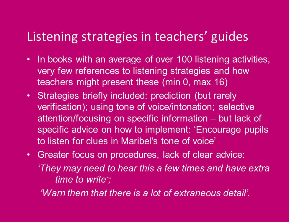 Listening strategies in teachers guides In books with an average of over 100 listening activities, very few references to listening strategies and how teachers might present these (min 0, max 16) Strategies briefly included: prediction (but rarely verification); using tone of voice/intonation; selective attention/focusing on specific information – but lack of specific advice on how to implement: Encourage pupils to listen for clues in Maribel s tone of voice Greater focus on procedures, lack of clear advice: They may need to hear this a few times and have extra time to write; Warn them that there is a lot of extraneous detail.