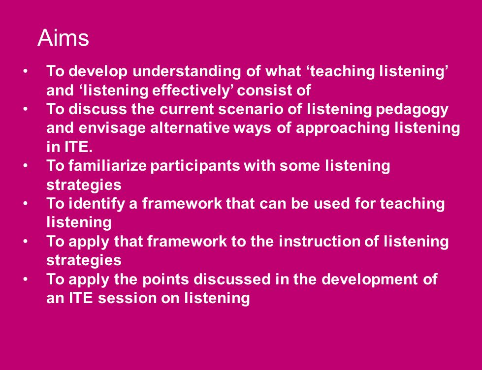 Aims To develop understanding of what teaching listening and listening effectively consist of To discuss the current scenario of listening pedagogy and envisage alternative ways of approaching listening in ITE.
