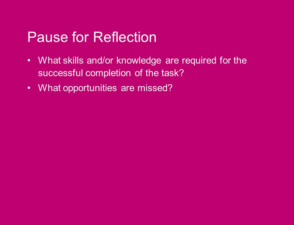 Pause for Reflection What skills and/or knowledge are required for the successful completion of the task.