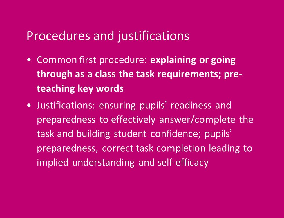 Procedures and justifications Common first procedure: explaining or going through as a class the task requirements; pre- teaching key words Justifications: ensuring pupils readiness and preparedness to effectively answer/complete the task and building student confidence; pupils preparedness, correct task completion leading to implied understanding and self-efficacy