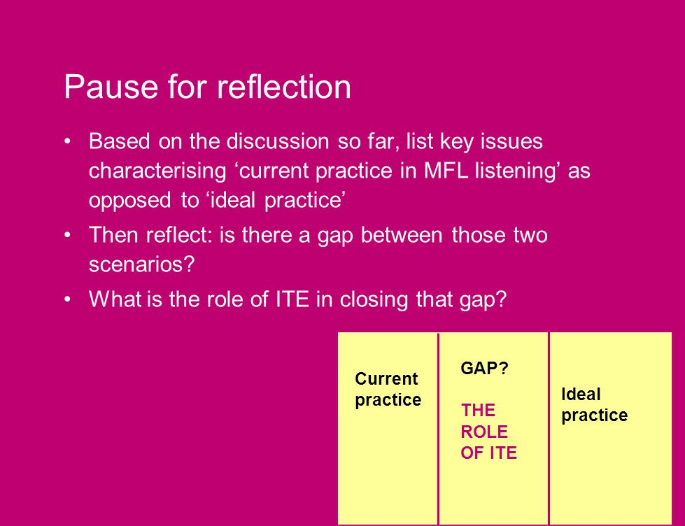Pause for reflection Based on the discussion so far, list key issues characterising current practice in MFL listening as opposed to ideal practice Then reflect: is there a gap between those two scenarios.