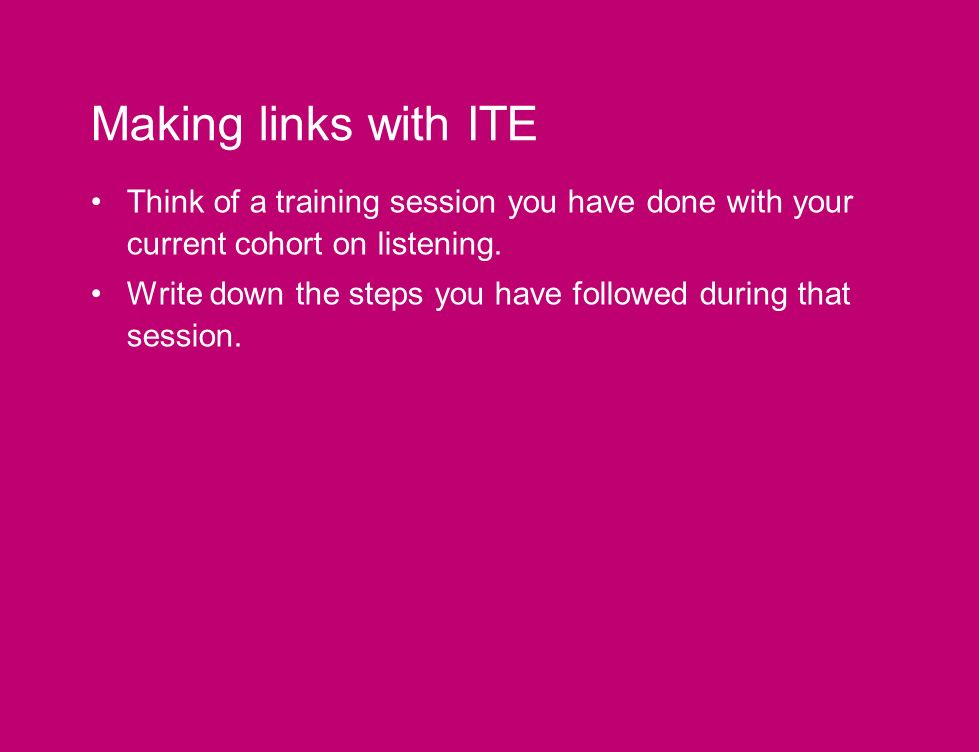 Making links with ITE Think of a training session you have done with your current cohort on listening.