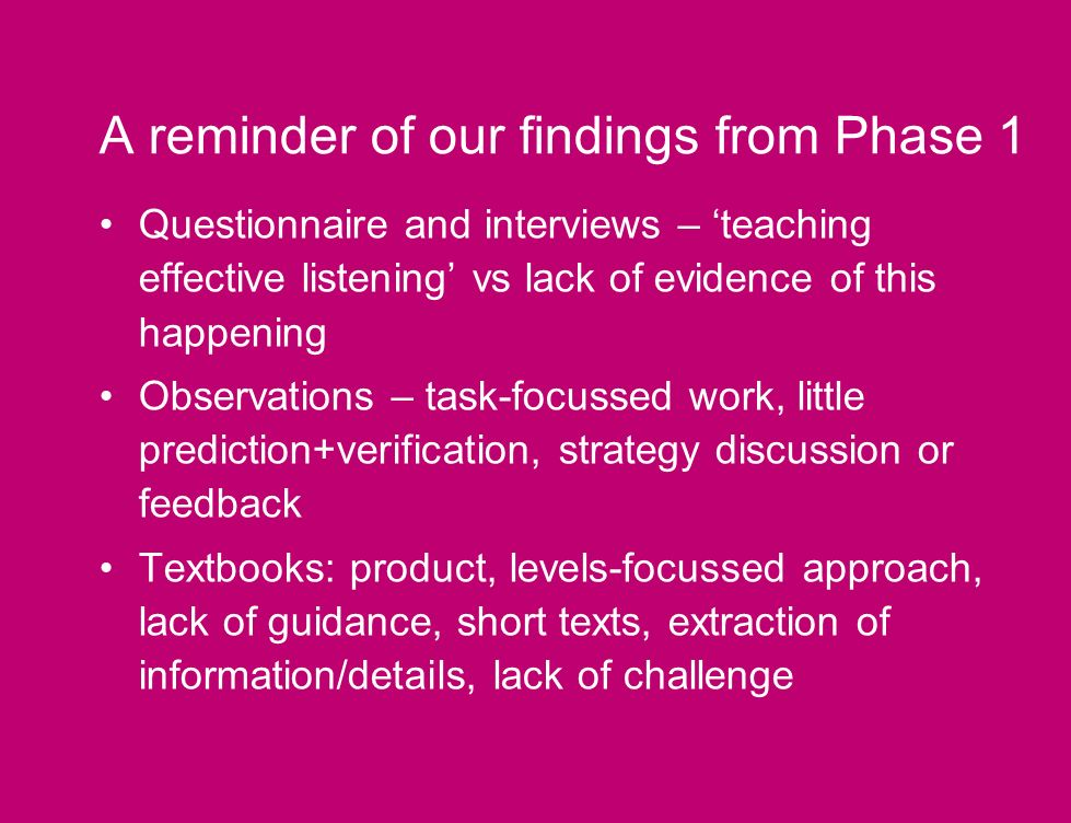 A reminder of our findings from Phase 1 Questionnaire and interviews – teaching effective listening vs lack of evidence of this happening Observations – task-focussed work, little prediction+verification, strategy discussion or feedback Textbooks: product, levels-focussed approach, lack of guidance, short texts, extraction of information/details, lack of challenge