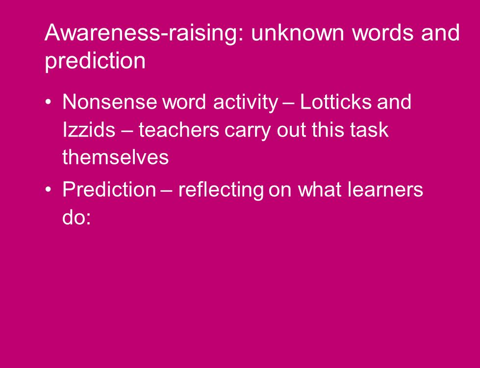 Awareness-raising: unknown words and prediction Nonsense word activity – Lotticks and Izzids – teachers carry out this task themselves Prediction – reflecting on what learners do: