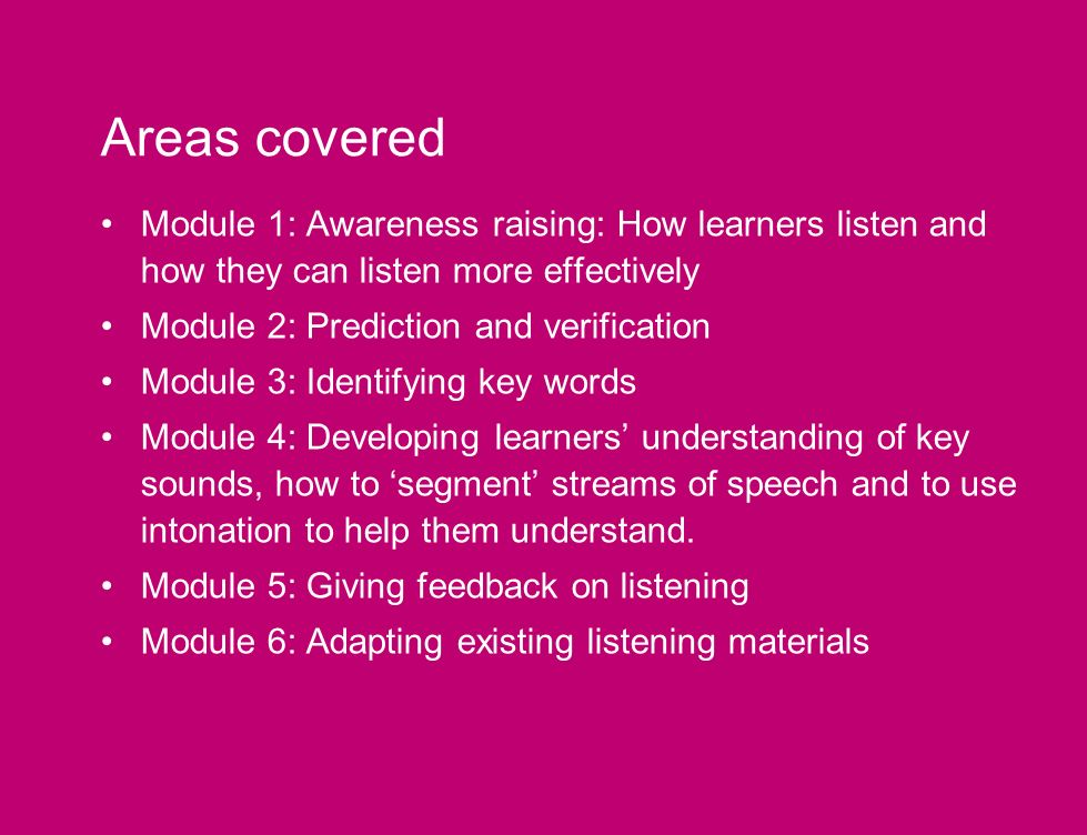 Areas covered Module 1: Awareness raising: How learners listen and how they can listen more effectively Module 2: Prediction and verification Module 3: Identifying key words Module 4: Developing learners understanding of key sounds, how to segment streams of speech and to use intonation to help them understand.