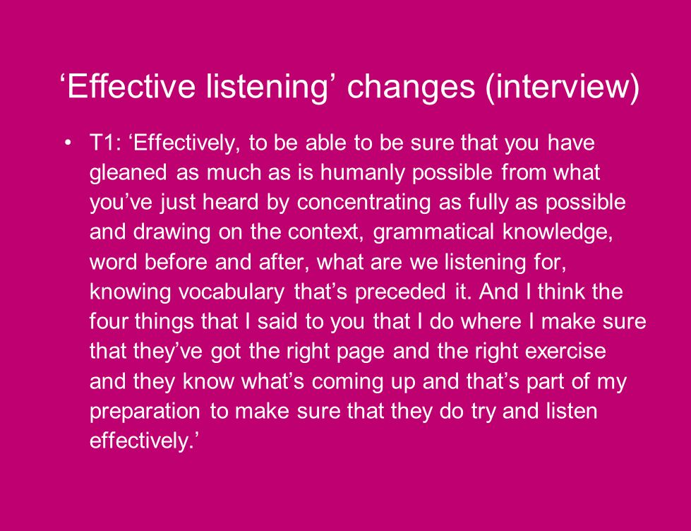Effective listening changes (interview) T1: Effectively, to be able to be sure that you have gleaned as much as is humanly possible from what youve just heard by concentrating as fully as possible and drawing on the context, grammatical knowledge, word before and after, what are we listening for, knowing vocabulary thats preceded it.