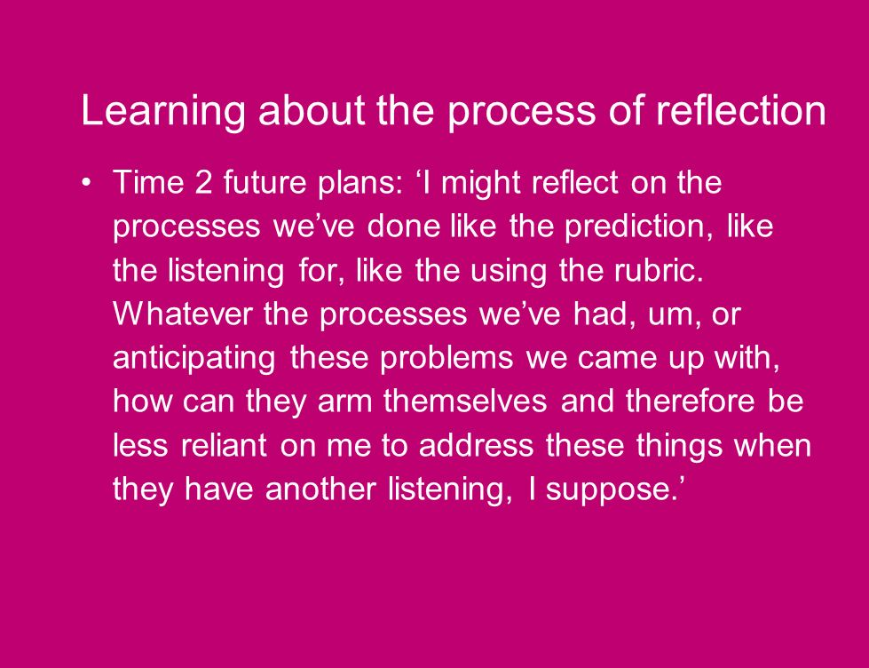 Learning about the process of reflection Time 2 future plans: I might reflect on the processes weve done like the prediction, like the listening for, like the using the rubric.