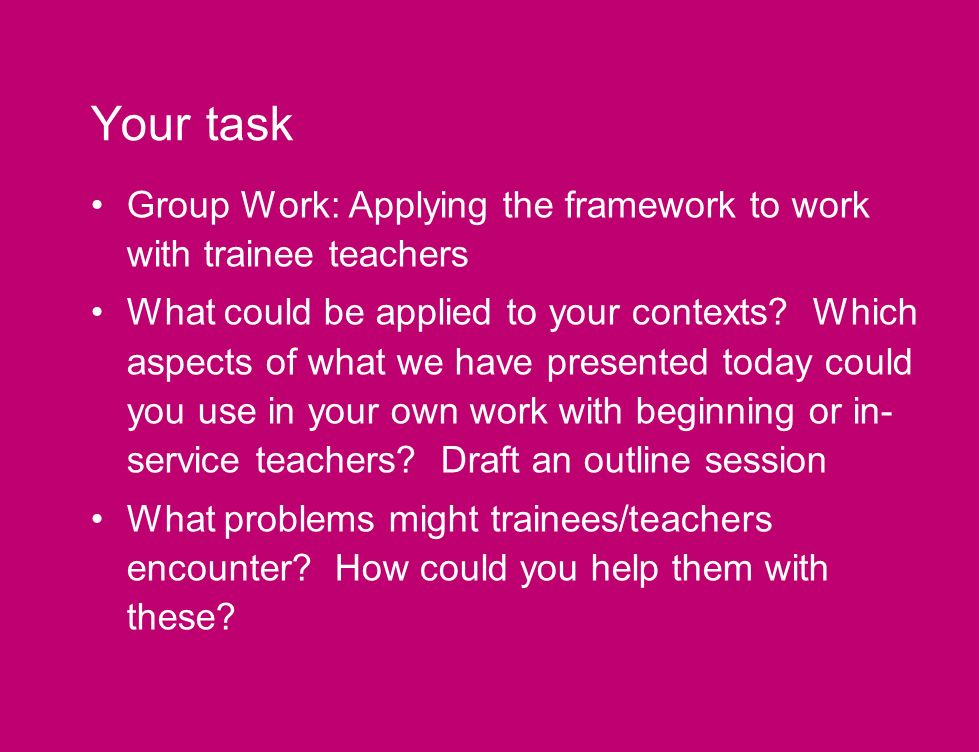 Your task Group Work: Applying the framework to work with trainee teachers What could be applied to your contexts.