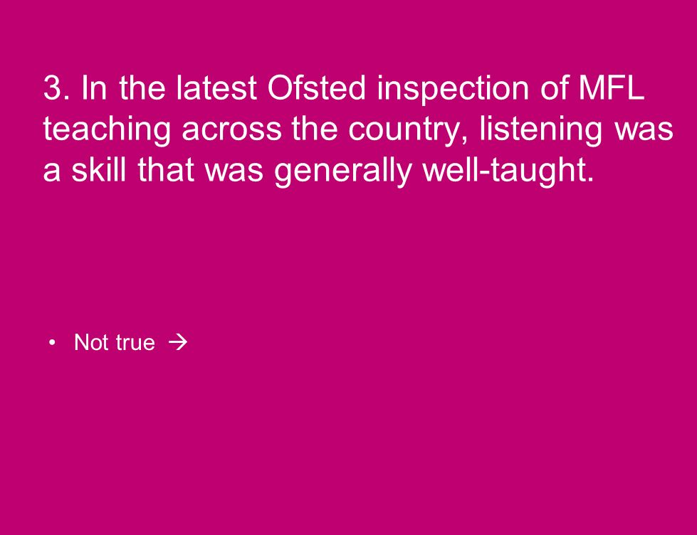 3. In the latest Ofsted inspection of MFL teaching across the country, listening was a skill that was generally well-taught. Not true
