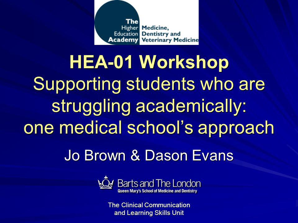 The Clinical Communication and Learning Skills Unit HEA-01 Workshop Supporting students who are struggling academically: one medical schools approach