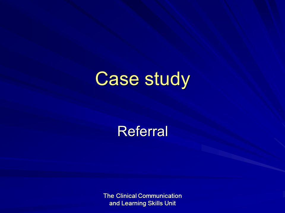 The Clinical Communication and Learning Skills Unit Case study Referral