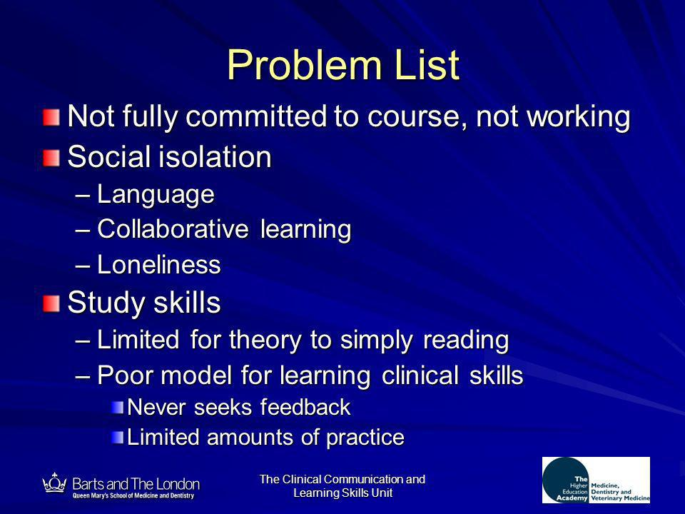 12 The Clinical Communication and Learning Skills Unit Problem List Not fully committed to course, not working Social isolation –Language –Collaborati