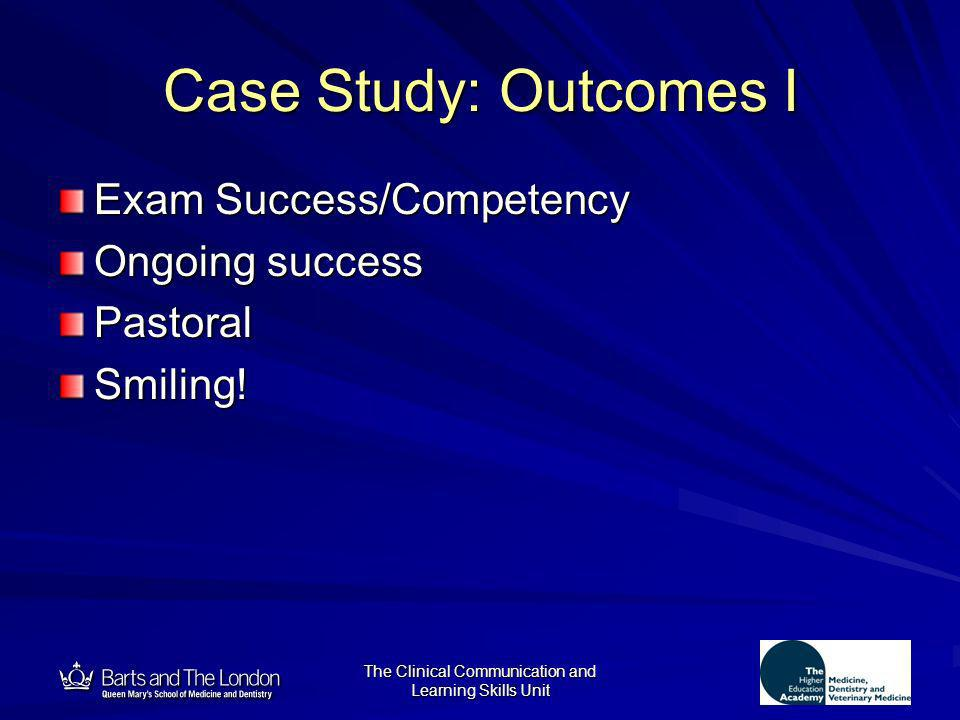 12 The Clinical Communication and Learning Skills Unit Case Study: Outcomes I Exam Success/Competency Ongoing success PastoralSmiling!