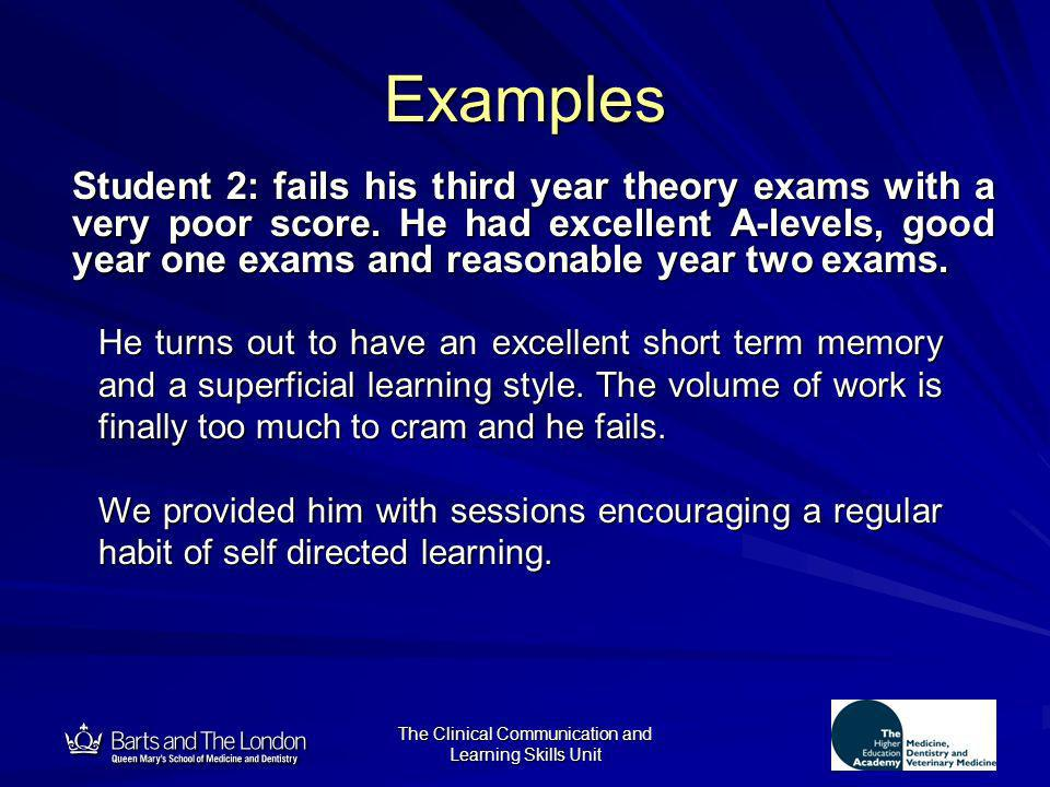 12 The Clinical Communication and Learning Skills Unit Examples Student 2: fails his third year theory exams with a very poor score. He had excellent