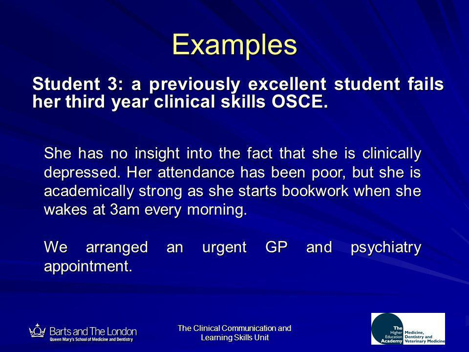12 The Clinical Communication and Learning Skills Unit Examples Student 3: a previously excellent student fails her third year clinical skills OSCE. S