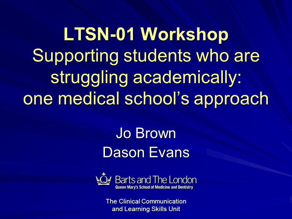 LTSN-01 Workshop Supporting students who are struggling academically: one medical schools approach Jo Brown Dason Evans 12