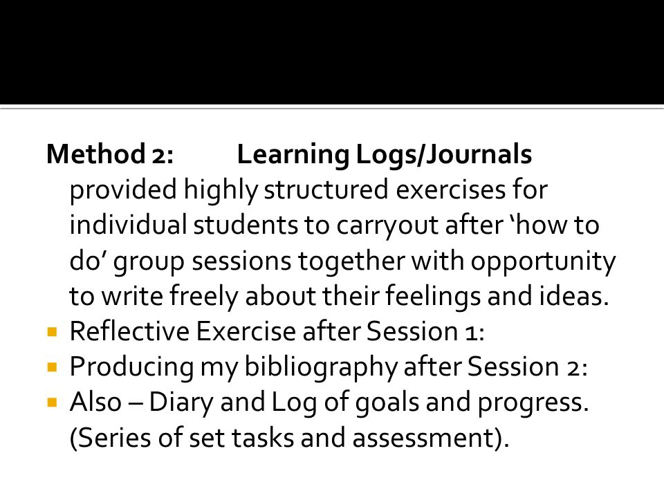 Method 2: Learning Logs/Journals provided highly structured exercises for individual students to carryout after how to do group sessions together with
