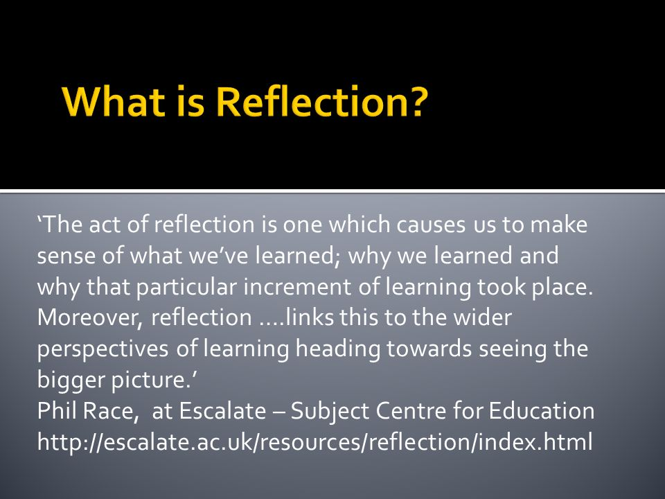 The act of reflection is one which causes us to make sense of what weve learned; why we learned and why that particular increment of learning took pla
