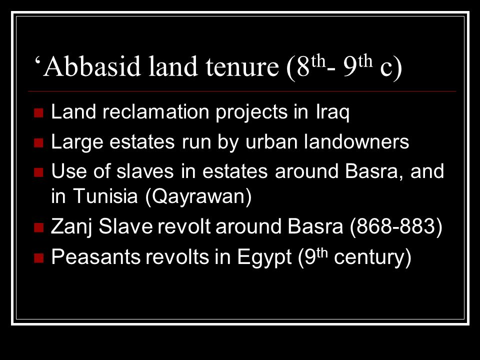 Abbasid land tenure (8 th - 9 th c) Land reclamation projects in Iraq Large estates run by urban landowners Use of slaves in estates around Basra, and in Tunisia (Qayrawan) Zanj Slave revolt around Basra (868-883) Peasants revolts in Egypt (9 th century)