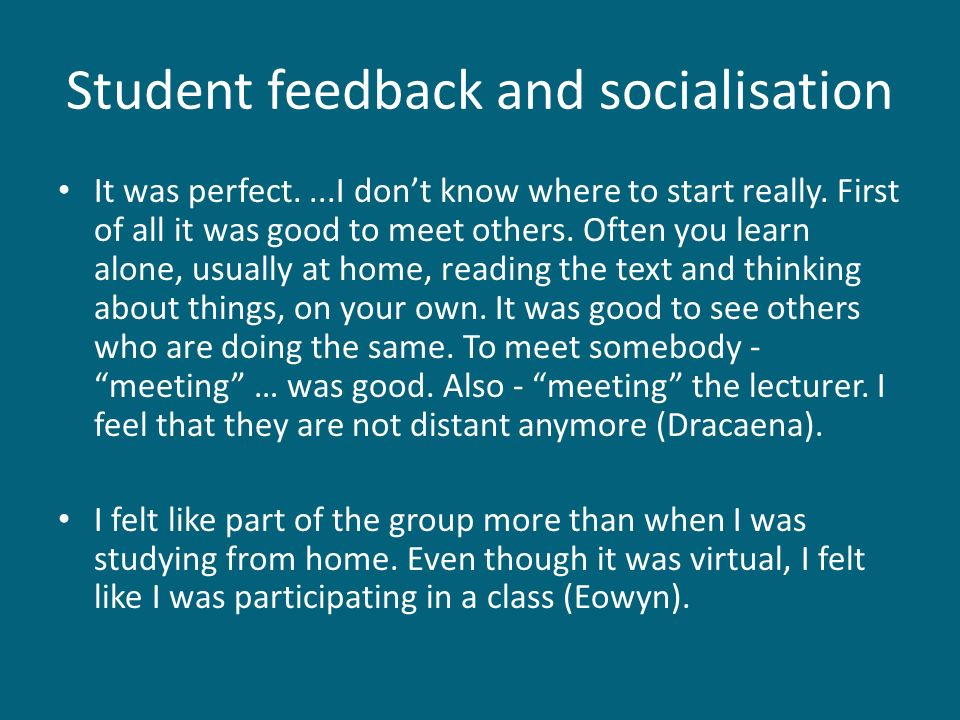 Student feedback and socialisation It was perfect....I dont know where to start really. First of all it was good to meet others. Often you learn alone