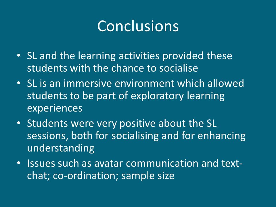 Conclusions SL and the learning activities provided these students with the chance to socialise SL is an immersive environment which allowed students