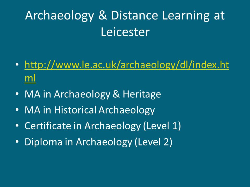 Archaeology & Distance Learning at Leicester http://www.le.ac.uk/archaeology/dl/index.ht ml http://www.le.ac.uk/archaeology/dl/index.ht ml MA in Archa