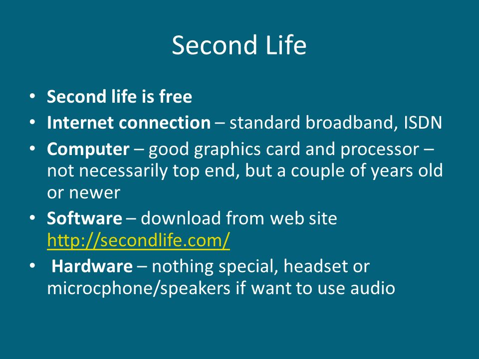Second Life Second life is free Internet connection – standard broadband, ISDN Computer – good graphics card and processor – not necessarily top end,