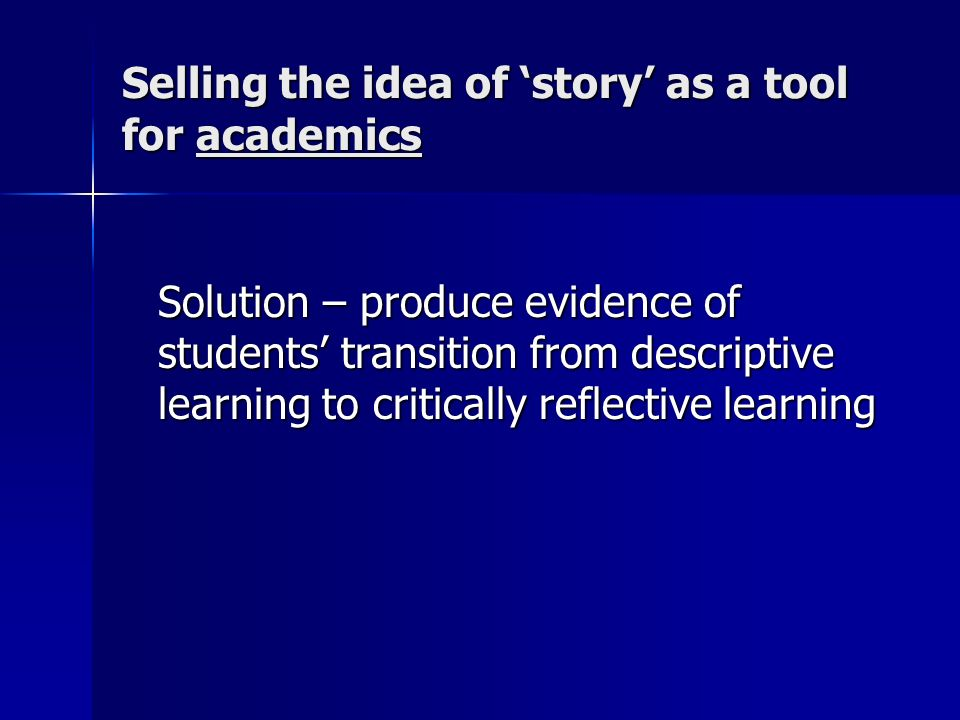 Designing modules incorporating a well defined process for reflective learning Solution - consider learning design within modules which create active learning scenarios to enable storytelling processes to take place – socialised learning