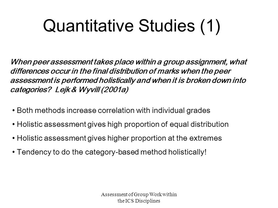 Assessment of Group Work within the ICS Disciplines Quantitative Studies (1) When peer assessment takes place within a group assignment, what differences occur in the final distribution of marks when the peer assessment is performed holistically and when it is broken down into categories.